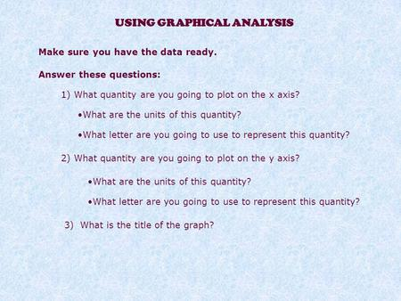 USING GRAPHICAL ANALYSIS Make sure you have the data ready. Answer these questions: 1) What quantity are you going to plot on the x axis? What are the.