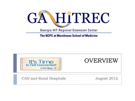OVERVIEW CAH and Rural Hospitals August 2012. Goals and Objectives Collaborate with Statewide Partners Competent Technical Teams Work Collaboratively.