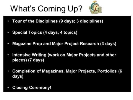 What's Coming Up? Tour of the Disciplines (9 <strong>days</strong>; 3 disciplines) Special Topics (4 <strong>days</strong>, 4 topics) Magazine Prep and Major Project Research (3 <strong>days</strong>) Intensive.