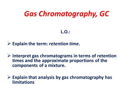 Gas Chromatography, GC L.O.:  Explain the term: retention time.  Interpret gas chromatograms in terms of retention times and the approximate proportions.