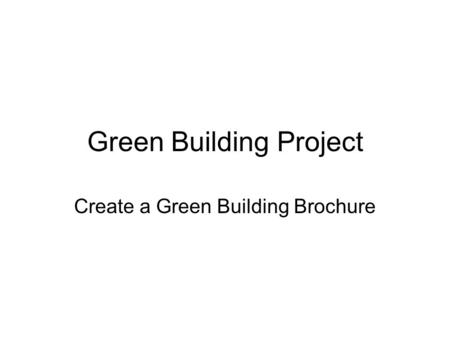 Green Building Project Create a Green Building Brochure.