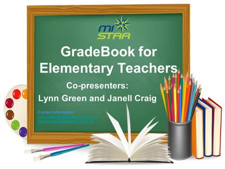 GradeBook for Elementary Teachers Co-presenters: Lynn Green and Janell Craig Contact Information: