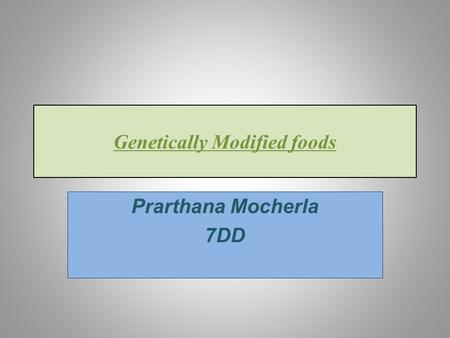 Genetically Modified foods Prarthana Mocherla 7DD.