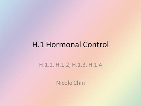 H.1 Hormonal Control H.1.1, H.1.2, H.1.3, H.1.4 Nicole Chin.
