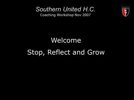 RMIT University1 Southern United H.C. Coaching Workshop Nov 2007 Welcome Stop, Reflect and Grow.
