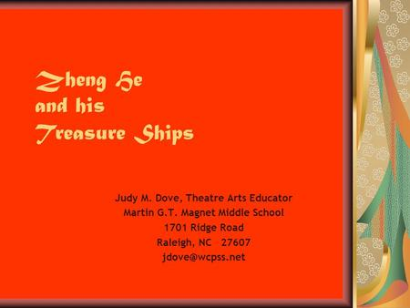 Zheng He and his Treasure Ships Judy M. Dove, Theatre Arts Educator Martin G.T. Magnet Middle School 1701 Ridge Road Raleigh, NC 27607