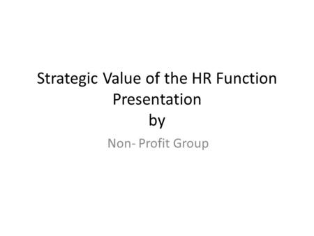 Strategic Value of the HR Function Presentation by Non- Profit Group.