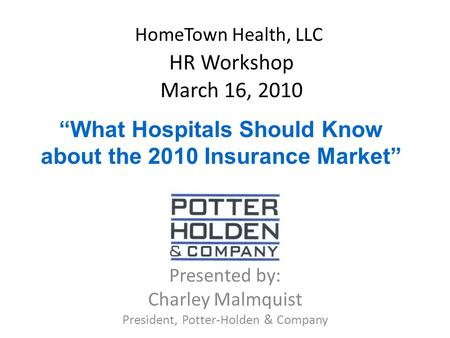 "HomeTown Health, LLC HR Workshop March 16, 2010 Presented by: Charley Malmquist President, Potter-Holden & Company ""What Hospitals Should Know about the."