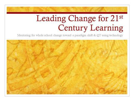 Leading Change for 21 st Century Learning Mentoring for whole school change toward a paradigm shift & QT using technology.