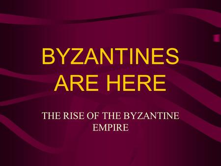 BYZANTINES ARE HERE THE RISE OF THE BYZANTINE EMPIRE.