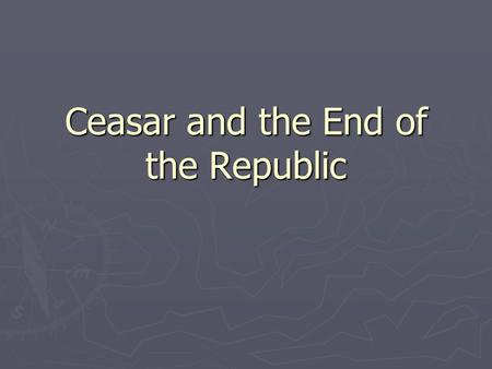 Ceasar and the End of the Republic. Setup of Rome's government ► Rome's government was set up using social class more than anything else. (what are the.