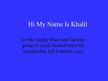 Hi My Name Is Khalil Go the mighty blues and l always going to watch football team for membership full 4 months yeyy.