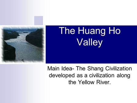 The Huang Ho Valley Main Idea- The Shang Civilization developed as a civilization along the Yellow River.
