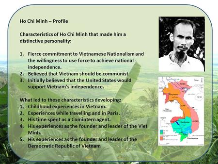 Ho Chi Minh – Profile Characteristics of Ho Chi Minh that made him a distinctive personality: 1.Fierce commitment to Vietnamese Nationalism and the willingness.