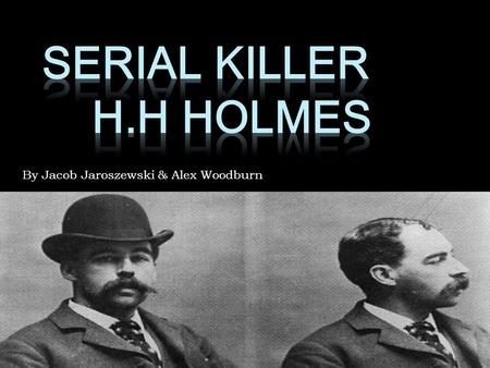 By Jacob Jaroszewski & Alex Woodburn. Introduction H.H Homes – Born Herman Webster Mudgett is known as the first American serial Killer, having supposedly.