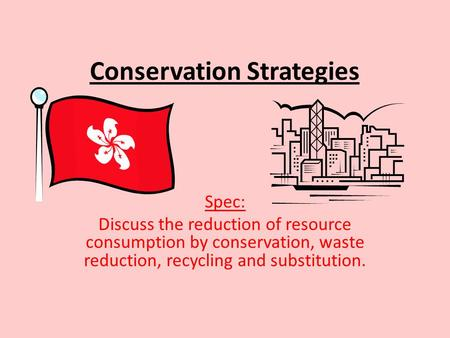 Conservation Strategies Spec: Discuss the reduction of resource consumption by conservation, waste reduction, recycling and substitution.