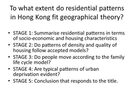 To what extent do residential patterns in Hong Kong fit geographical theory? STAGE 1: Summarise residential patterns in terms of socio-economic and housing.