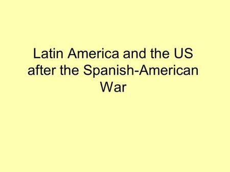 Latin America and the US after the Spanish-American War.