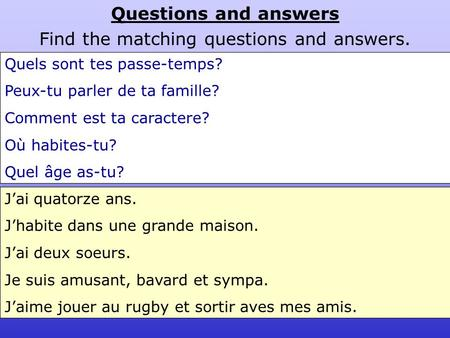 Questions and answers Find the matching questions and answers. Quels sont tes passe-temps? Peux-tu parler de ta famille? Comment est ta caractere? Où habites-tu?