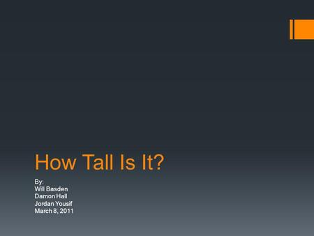 How Tall Is It? By: Will Basden Damon Hall Jordan Yousif March 8, 2011.