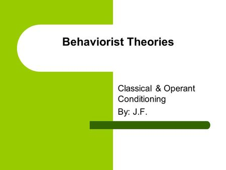 Behaviorist Theories Classical & Operant Conditioning By: J.F.