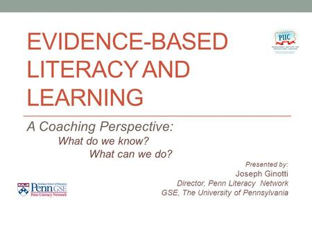 EVIDENCE-BASED LITERACY AND LEARNING A Coaching Perspective: What do we know? What can we do? Presented by: Joseph Ginotti Director, Penn Literacy Network.