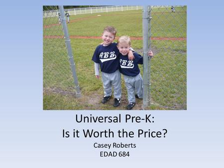 Universal Pre-K: Is it Worth the Price? Casey Roberts EDAD 684.