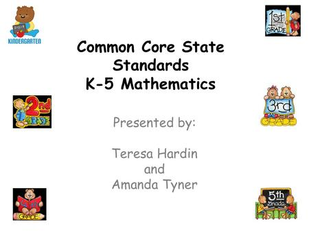 Common Core State Standards K-5 Mathematics Presented by: Teresa Hardin and Amanda Tyner.