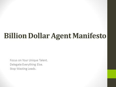 Billion Dollar Agent Manifesto Focus on Your Unique Talent. Delegate Everything Else. Stop Wasting Leads.