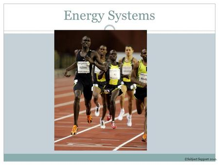 Energy Systems ©Subject Support 2010.. Learning Objectives To understand the different energy systems To understand each energy systems use in sport and.