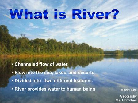 Channeled flow of water, Flow into the sea, lakes, and deserts, Divided into two different features. River provides water to human being Manki Kim Geography.