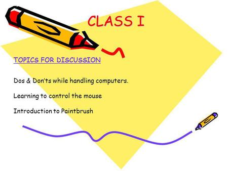 CLASS I TOPICS FOR DISCUSSION Dos & Don'ts while handling computers. Learning to control the mouse Introduction to Paintbrush.