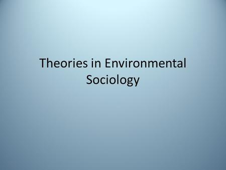 Theories in Environmental Sociology. Sociological Theories Theory is a story about how and why events in the universe occur. Sociological theories differ.