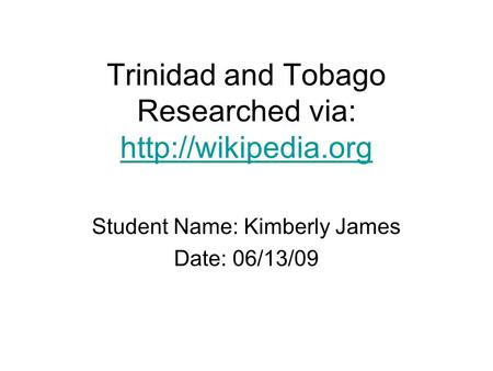 Trinidad and Tobago Researched via:   Student Name: Kimberly James Date: 06/13/09.