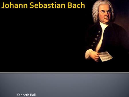 Kenneth Ball.  Johann Sebastian Bach was born on March 21 st, 1685, in Eisenach, Saxe-Eisenach  Sebastian was the youngest child of Johann Ambrosius.