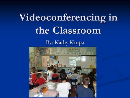 Videoconferencing in the Classroom By: Kathy Krupa.
