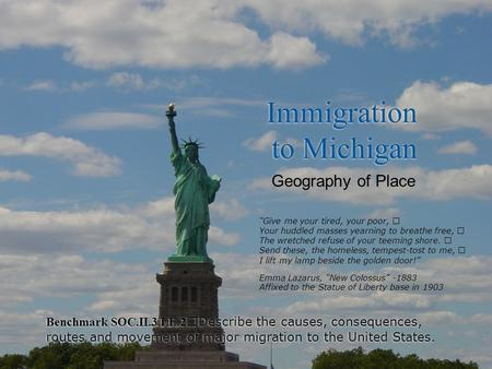 Immigration to Michigan Benchmark SOC.II.3.LE.2 Describe the causes, consequences, routes and movement of major migration to the United States. Geography.