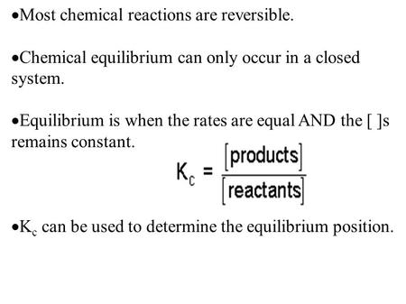  Most chemical reactions are reversible.  Chemical equilibrium can only occur in a closed system.  Equilibrium is when the rates are equal AND the [