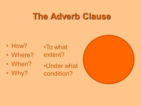 The Adverb Clause How? Where? When? Why? To what extent? Under what condition?