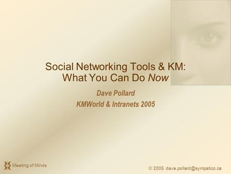 © 2005 Meeting of Minds Social Networking Tools & KM: What You Can Do Now Dave Pollard KMWorld & Intranets 2005.