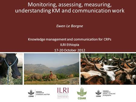 Partner Logo Monitoring, assessing, measuring, understanding KM and communication work Ewen Le Borgne Knowledge management and communication for CRPs ILRI.