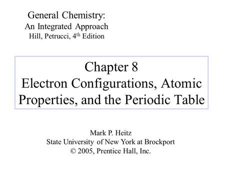 Chapter 8 Electron Configurations, Atomic Properties, and the Periodic Table General Chemistry: An Integrated Approach Hill, Petrucci, 4 th Edition Mark.