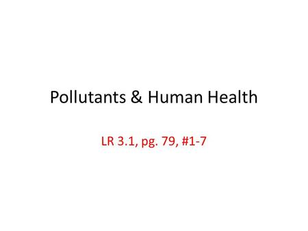 Pollutants & Human Health LR 3.1, pg. 79, #1-7. 1. What is effluent, & what risks does it pose to humans & the environment? effluent = wastewater from.