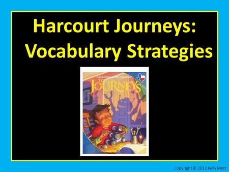 Harcourt Journeys: Vocabulary Strategies Copyright © 2012 Kelly Mott.