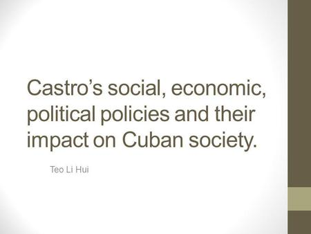 Castro's social, economic, political policies and their impact on Cuban society. Teo Li Hui.