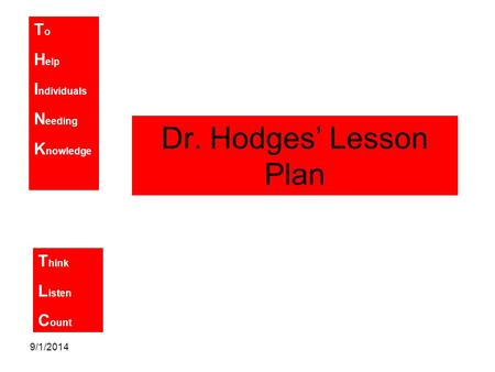 T o H elp I ndividuals N eeding K nowledge T hink L isten C ount 9/1/2014 Dr. Hodges' Lesson Plan.