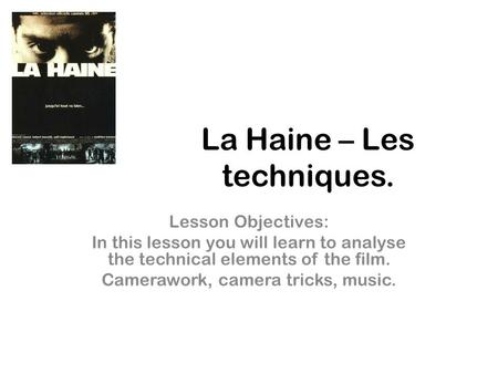 La Haine – Les techniques. Lesson Objectives: In this lesson you will learn to analyse the technical elements of the film. Camerawork, camera tricks, music.