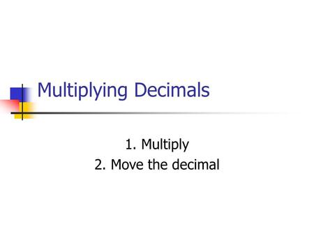 Multiplying Decimals 1. Multiply 2. Move the decimal.