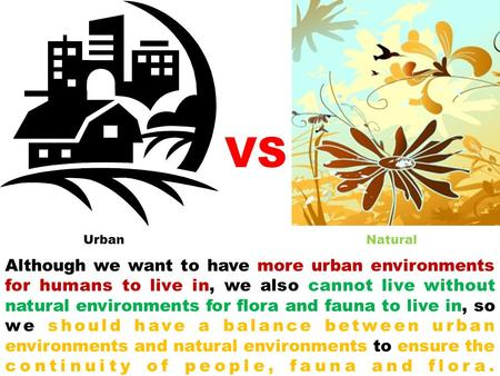 Although we want to have more urban environments for humans to live in, we also cannot live without natural environments for flora and fauna to live in,