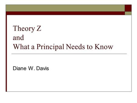 Theory Z and What a Principal Needs to Know Diane W. Davis.
